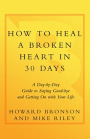 How to Heal a Broken Heart in 30 Days - A Day-by-Day Guide to Saying Good-bye and Getting On With Your Life ebook by Howard Bronson, Mike Riley