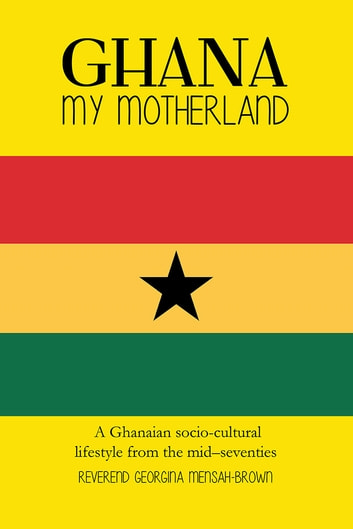 GHANA MY MOTHERLAND - A Ghanaian socio-cultural lifestyle from the mid –seventies ebook by Reverend Georgina Mensah-Brown