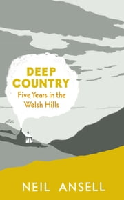 Deep Country - Five Years in the Welsh Hills ebook by Neil Ansell