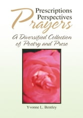 Prescriptions Perspectives Prayers - A Diversified Collection of Poetry and Prose ebook by Yvonne L. Bentley