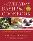 The Everyday DASH Diet Cookbook - Over 150 Fresh and Delicious Recipes to Speed Weight Loss, Lower Blood Pressure, and Prevent Diabetes ebook by Marla Heller, Rick Rodgers