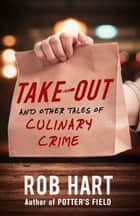 Take-Out - And Other Tales of Culinary Crime ebook by Rob Hart