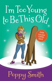 I'm Too Young to Be This Old ebook by Poppy Smith