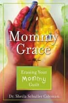 Mommy Grace - Erasing Your Mommy Guilt ebook by Dr. Sheila Schuller Coleman