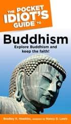 The Pocket Idiot's Guide to Buddhism - Explore Buddhism and Keep the Faith! ebook by Bradley Hawkins, Nancy Lewis