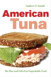 American Tuna - The Rise and Fall of an Improbable Food ebook by Andrew F. Smith