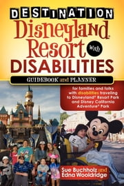 Destination Disneyland Resort with Disabilities - A Guidebook and Planner for Families and Folks with Disabilities traveling to Disneyland Resort Park and Disney California Adventure Park ebook by Sue Buchholz,Edna Wooldridge