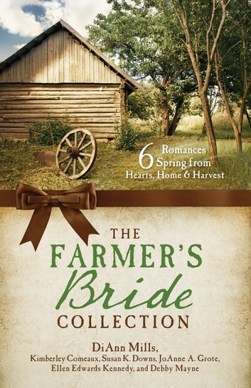 The Farmer's Bride Collection - 6 Romances Spring from Hearts, Home, and Harvest eBook by Kimberley Comeaux,Susan Downs,JoAnn A. Grote,Ellen Edwards Kennedy,Debby Mayne,DiAnn Mills