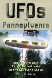 UFOs in Pennsylvania - Encounters with Extraterrestrials in the Keystone State ebook by Patty A. Wilson