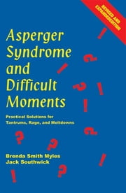 Asperger Syndrome and Difficult Moments - Practical Solutions for Tantrums, Rage, and Meltdowns ebook by Brenda Smith Myles Ph.D.,Jack Southwick