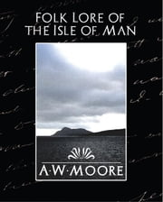 Folk Lore of the Isle of Man ebook by A.W.Moore