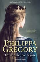 Tre sorelle, tre regine eBook by Philippa Gregory