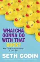 Whatcha Gonna Do With That Duck? - And Other Provocations, 2006-2012 ebook by