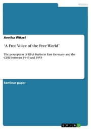 'A Free Voice of the Free World' - The perception of RIAS Berlin in East Germany and the GDR between 1946 and 1953 ebook by Annika Witzel