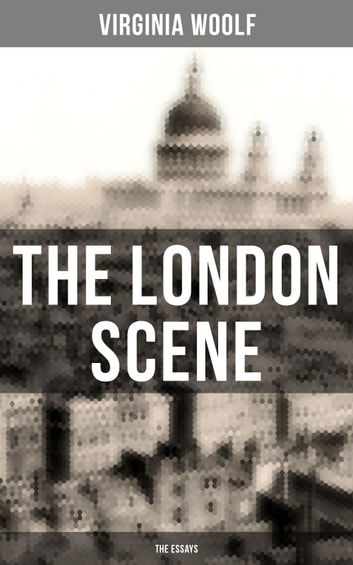 THE LONDON SCENE: The Essays eBook by Virginia Woolf