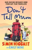 Don't Tell Mum - Hair-raising Messages Home from Gap-year Travellers ebook by Simon Hoggart, Emily Monk