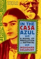 In the Casa Azul - A Novel of Revolution and Betrayal ebook by Meaghan Delahunt