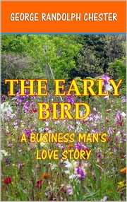 The Early Bird - A Business Man's Love Story ebook by George Randolph Chester
