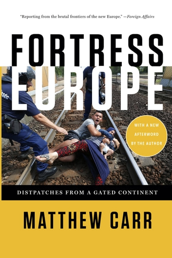 Fortress Europe - Dispatches from a Gated Continent ebook by Matthew Carr