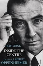 Inside The Centre - The Life of J. Robert Oppenheimer ebook by Ray Monk