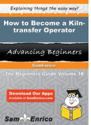 How to Become a Kiln-transfer Operator - How to Become a Kiln-transfer Operator ebook by Lizette Marcum