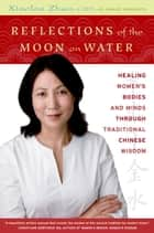 Reflections of the Moon on Water - Healing Women's Bodies and Minds through Traditional Chinese Wisdom ebook by Xiaolan Zhao