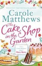 The Cake Shop in the Garden - The feel-good read about love, life, family and cake! ebook by Carole Matthews