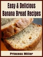 Easy & Delicious Banana Bread Recipes ebook by Princess Miller