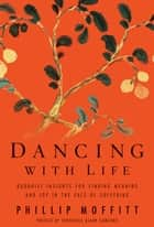 Dancing With Life: Buddhist Insights for Finding Meaning and Joy in the Face of Suffering ebook by Phillip Moffitt