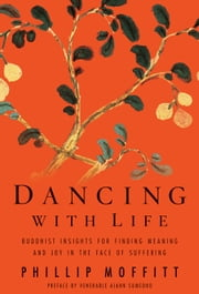 Dancing With Life: Buddhist Insights for Finding Meaning and Joy in the Face of Suffering - Buddhist Insights for Finding Meaning and Joy in the Face of Suffering ebook by Phillip Moffitt