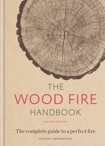 The Wood Fire Handbook - The complete guide to a perfect fire ebook by Vincent Thurkettle