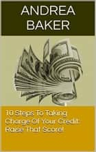 10 Steps To Taking Charge Of Your Credit: Raise Your Score ebook by Andrea Baker