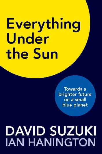 Everything Under the Sun - Towards a Brighter Future on a Small Blue Planet ebook by David Suzuki,Ian Hanington