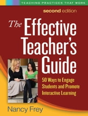 The Effective Teacher's Guide, Second Edition: 50 Ways to Engage Students and Promote Interactive Learning ebook by Frey, Nancy