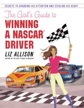 The Girl's Guide to Winning a NASCAR(R) Driver - Secrets to Grabbing His Attention and Stealing His Heart ebook by Liz Allison