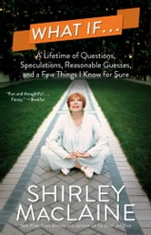 What If . . . - A Lifetime of Questions, Speculations, Reasonable Guesses, and a Few Things I Know for Sure ebook by Shirley MacLaine
