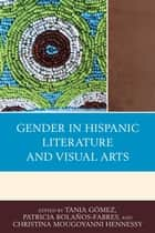 Gender in Hispanic Literature and Visual Arts ebook by Tania Gómez, Patricia Bolaños-Fabres, Christina Mougoyanni Hennessy,...
