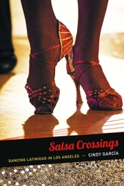 Salsa Crossings - Dancing Latinidad in Los Angeles ebook by Cindy García