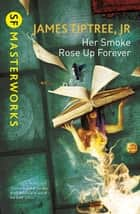 Her Smoke Rose Up Forever ebook by James Tiptree Jr.