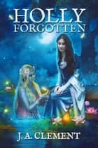 Holly, Forgotten - A Sprig of Holly, #3 ebook by J. A. Clement