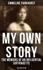 MY OWN STORY: The Memoirs of an Influential Suffragette (Illustrated Edition) - The Inspiring Autobiography of the Women Who Founded the Militant WPSU Movement and Fought to Win the Right for Women to Vote eBook by Emmeline Pankhurst