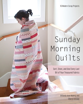 Sunday Morning Quilts - 16 Modern Scrap Projects - Sort, Store, and Use Every Last Bit of Your Treasured Fabrics ebook by Amanda Jean Nyberg,Cheryl Arkison