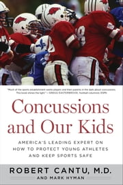 Concussions and Our Kids - America's Leading Expert on How to Protect Young Athletes and Keep Sports Safe ebook by Dr. Robert Cantu,Mark Hyman