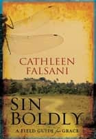 Sin Boldly - A Field Guide for Grace ebook by Cathleen Falsani