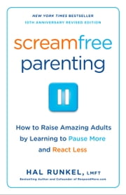 Screamfree Parenting, 10th Anniversary Revised Edition - How to Raise Amazing Adults by Learning to Pause More and React Less ebook by Hal Runkel, LMFT