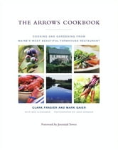 The Arrows Cookbook - Cooking and Gardening from Maine's Most Beautiful Farmhouse Restaurant ebook by Clark Frasier,Mark Gaier,John Kernick