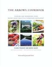 The Arrows Cookbook - Cooking and Gardening from Maine's Most Beautiful Farmhouse Restaurant ebook by Clark Frasier,Mark Gaier,Max Alexander,Jeremiah Tower,John Kernick