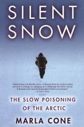 Silent Snow - The Slow Poisoning of the Arctic ebook by Marla Cone