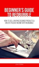 Beginner's Guide to Redbubble - How to Sell Graphic Designed Products & Create Passive Income With Redbubble ebook by Juha Öörni