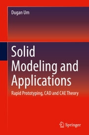 Solid Modeling and Applications - Rapid Prototyping, CAD and CAE Theory ebook by Dugan Um